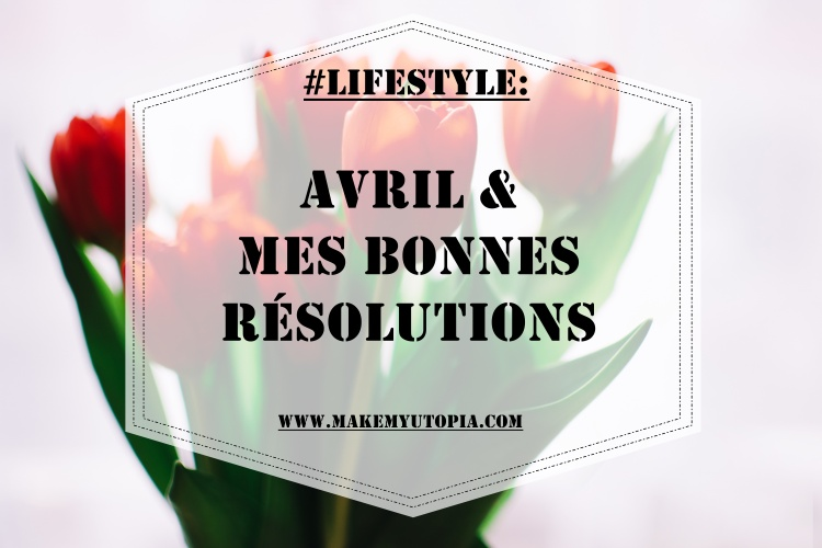 #Lifestyle - Avril résolutions - www.makemyutopia.com