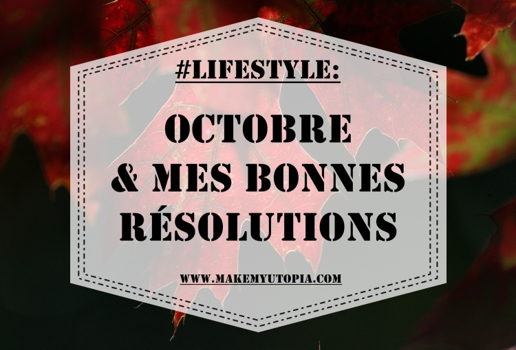 #LIFESTYLE - Octobre résolutions - www.makemyutopia.com