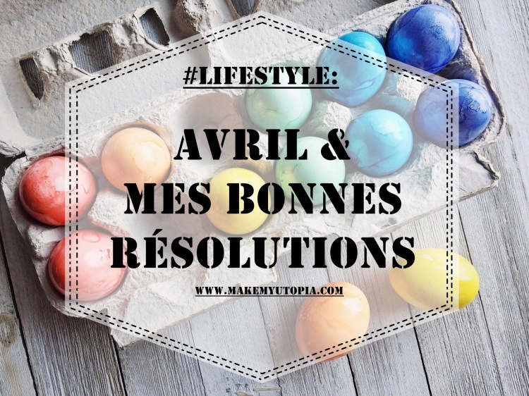 #LIFESTYLE - résolutions avril - www.makemyutopia.com