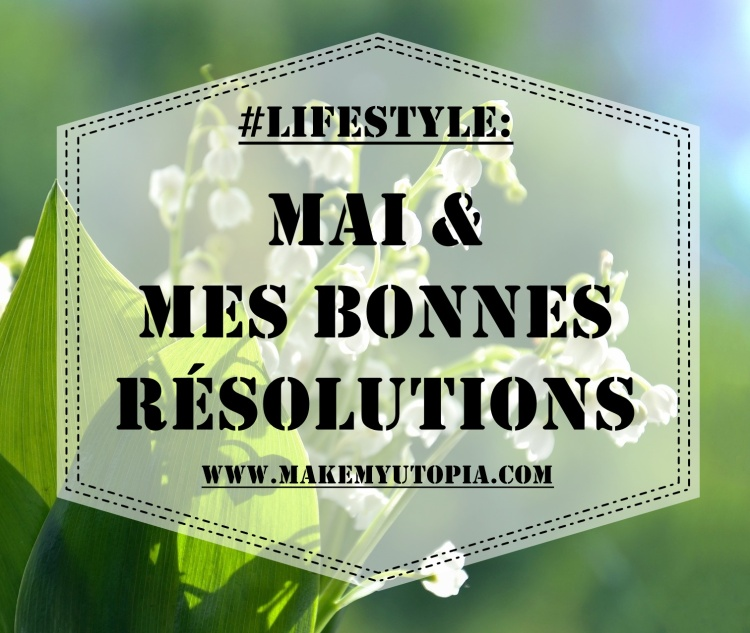 #Lifestyle - Résolutions Mai - www.makemyutopia.com