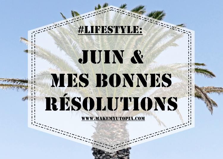#Lifestyle Juin résolutions www.makemyutopia.com