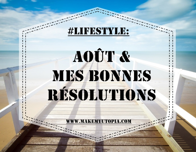 #LIFESTYLE - Résolutions Août - www.makemyutopia.com