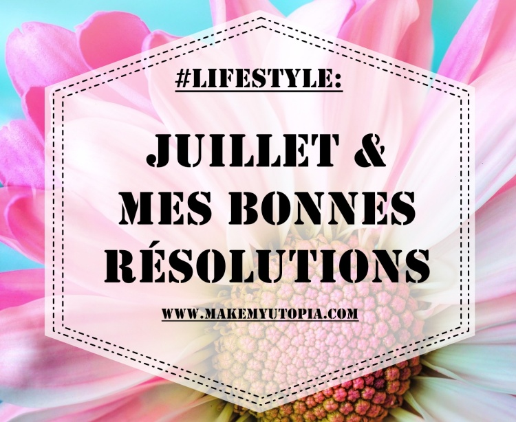 LIFESTYLE résolutions juillet www.makemyutopia.com