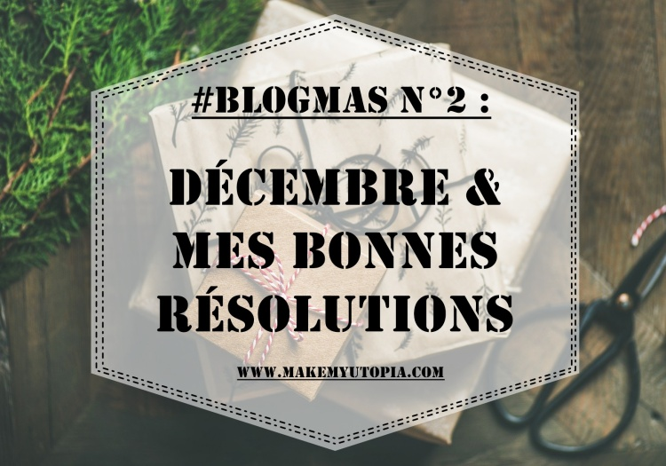 #BLOGMAS - Décembre résolutions - www.makemyutopia.com