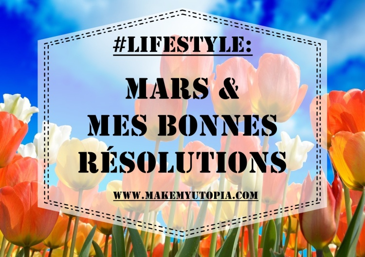#LIFESTYLE - résolutions mars 2021 - www.makemyutopia.com
