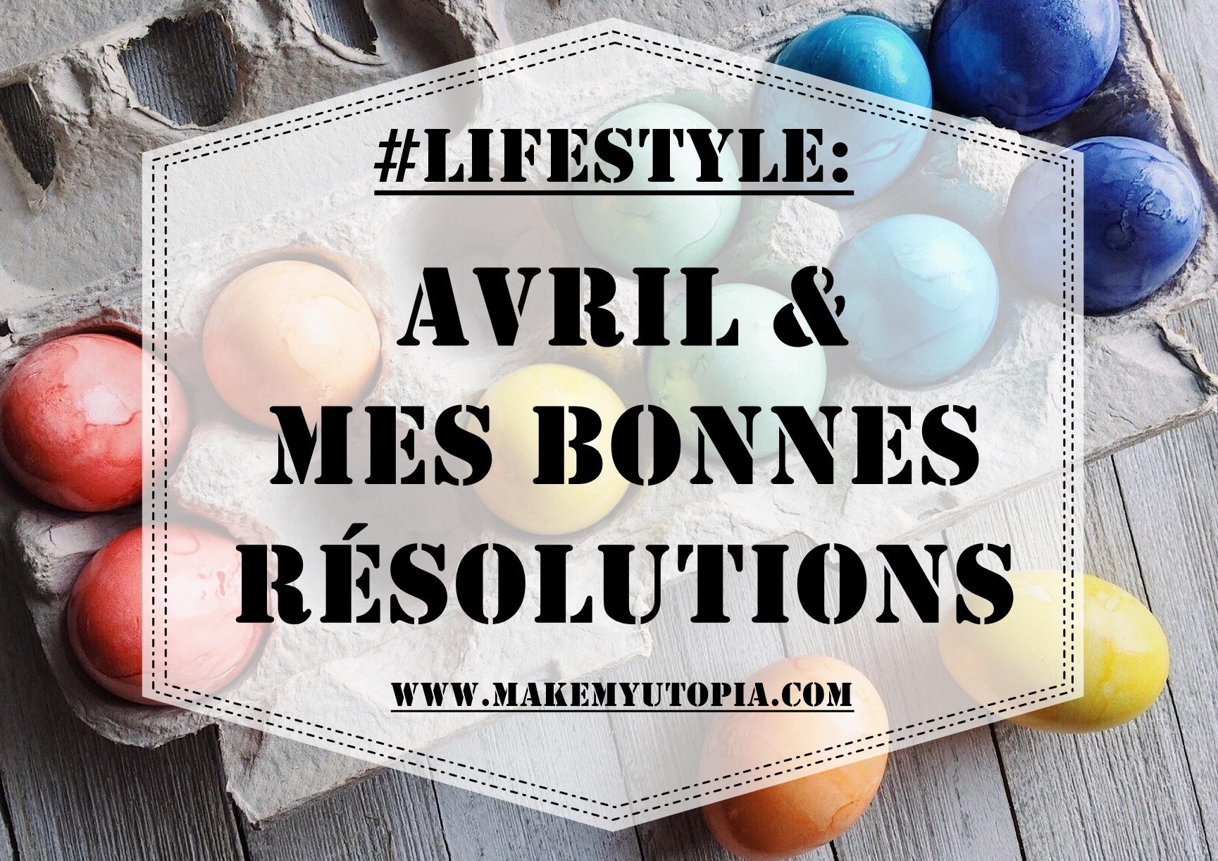 #LIFESTYLE - résolutions objectifs Avril - www.makemyutopia.com