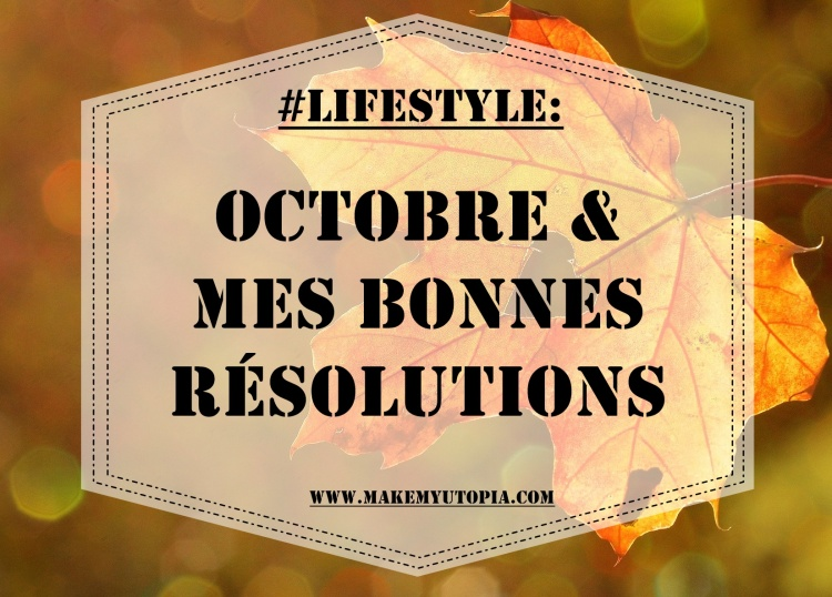 #lifestyle octobre résolutions www.makemyutopia.com